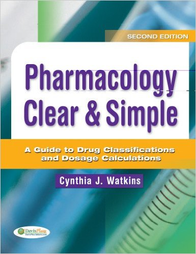 Pharmacology Clear & Simple: A Guide to Drug Classifications and Dosage Calculations 2nd